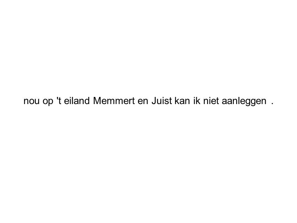 nou op t eiland Memmert en Juist kan ik niet aanleggen .