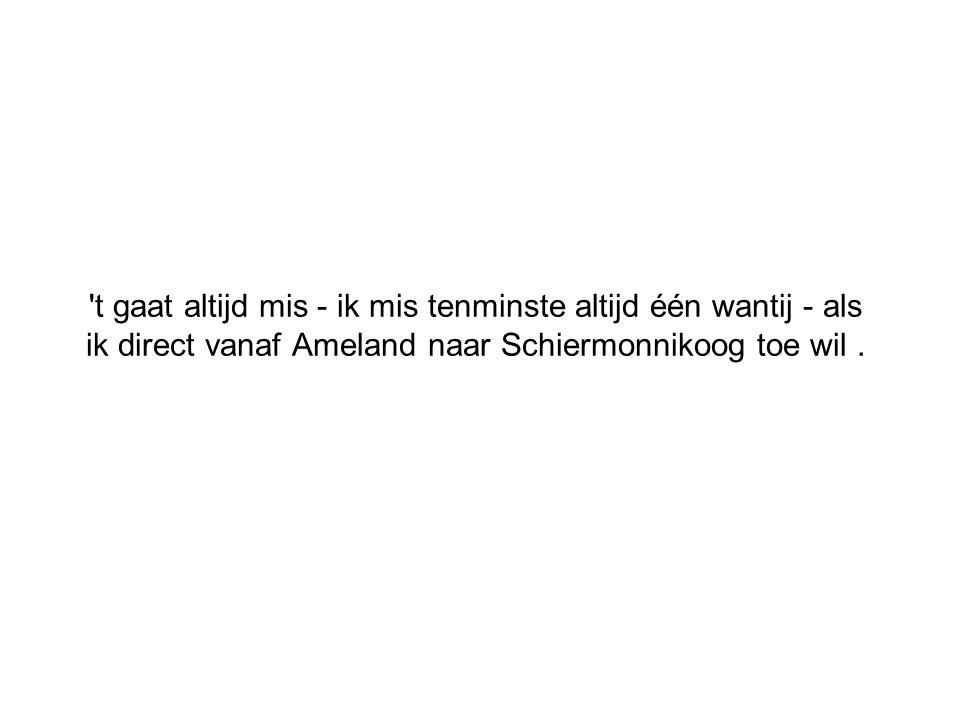 t gaat altijd mis - ik mis tenminste altijd één wantij - als ik direct vanaf Ameland naar Schiermonnikoog toe wil .