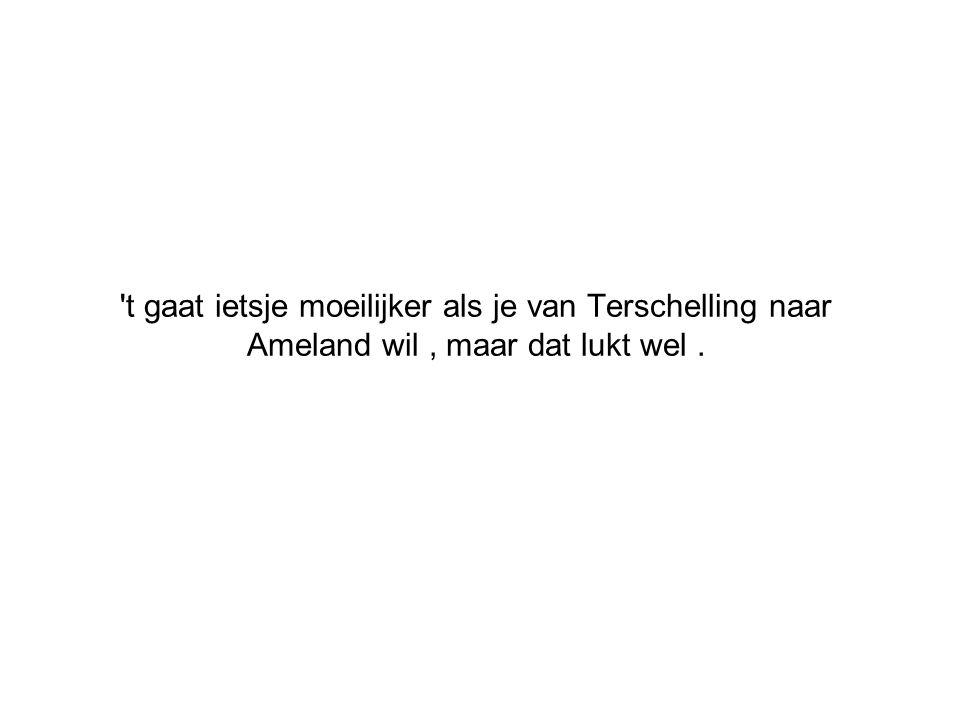 t gaat ietsje moeilijker als je van Terschelling naar Ameland wil , maar dat lukt wel .