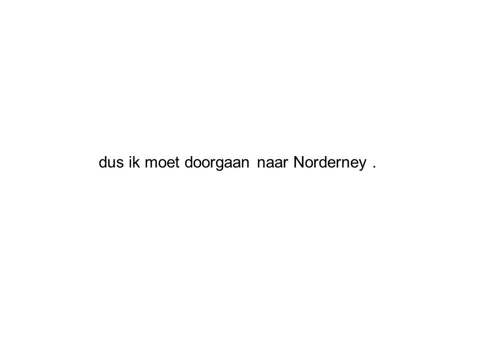 dus ik moet doorgaan naar Norderney .