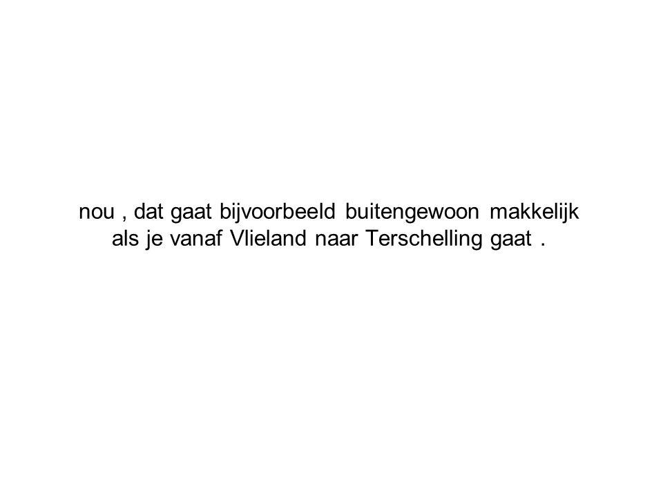 nou , dat gaat bijvoorbeeld buitengewoon makkelijk als je vanaf Vlieland naar Terschelling gaat .