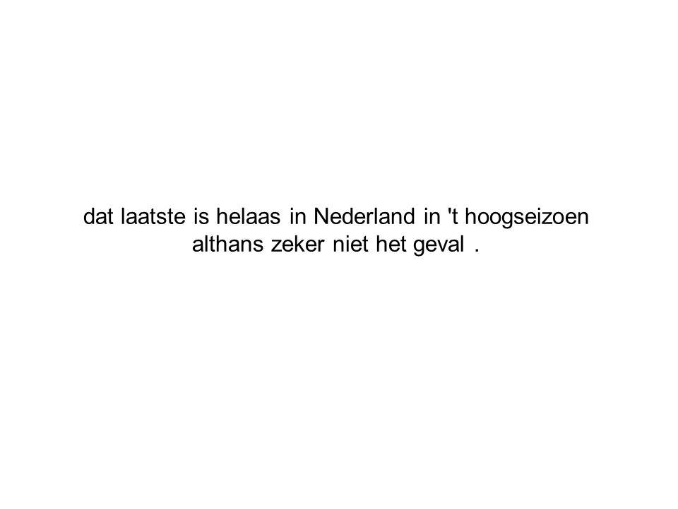 dat laatste is helaas in Nederland in t hoogseizoen althans zeker niet het geval .