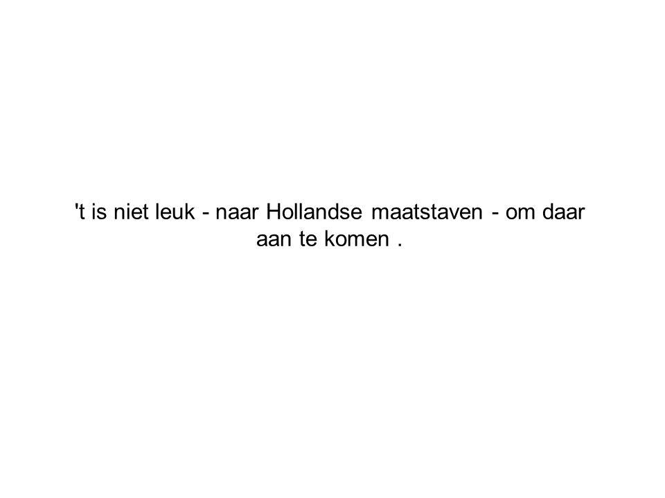 t is niet leuk - naar Hollandse maatstaven - om daar aan te komen .