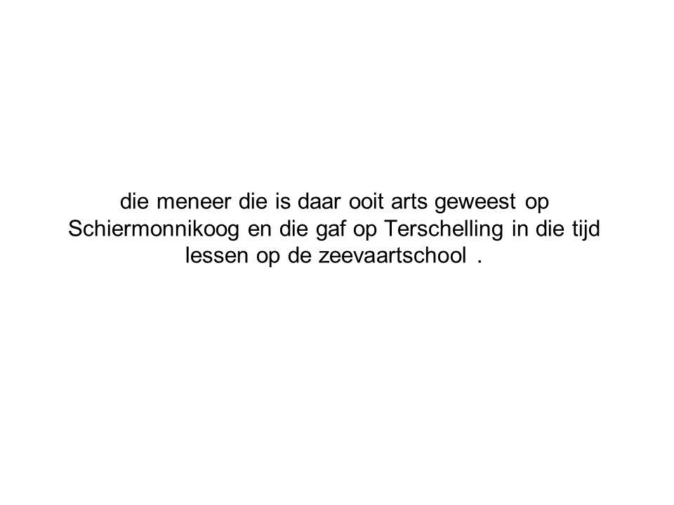 die meneer die is daar ooit arts geweest op Schiermonnikoog en die gaf op Terschelling in die tijd lessen op de zeevaartschool .