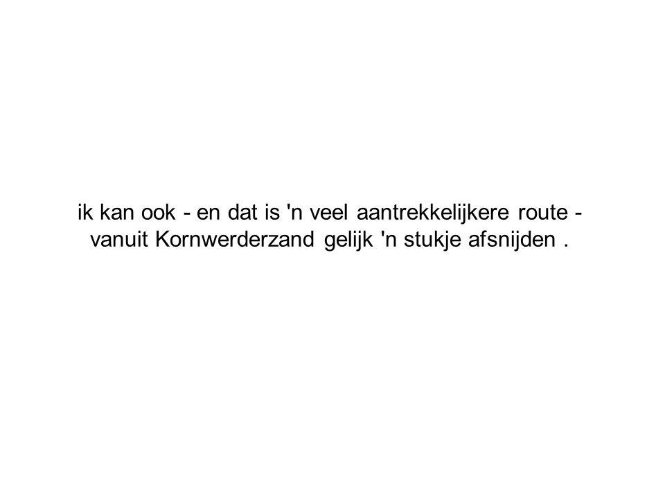ik kan ook - en dat is n veel aantrekkelijkere route - vanuit Kornwerderzand gelijk n stukje afsnijden .