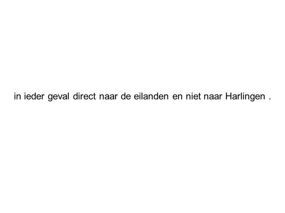 in ieder geval direct naar de eilanden en niet naar Harlingen .