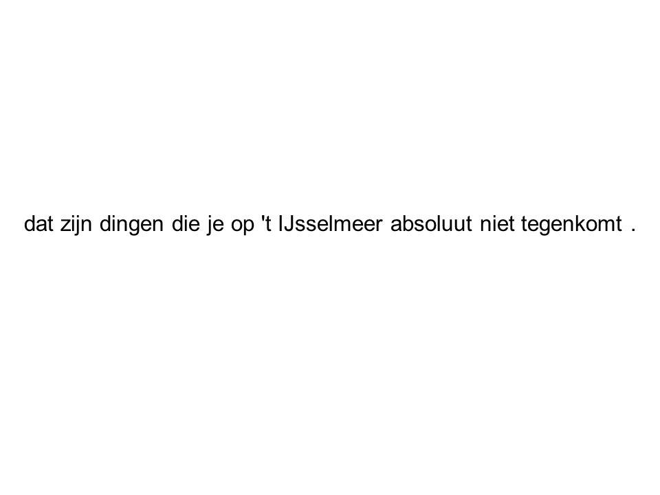 dat zijn dingen die je op t IJsselmeer absoluut niet tegenkomt .