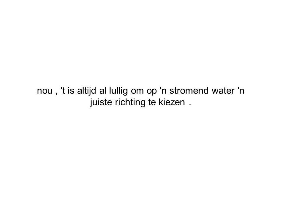 nou , t is altijd al lullig om op n stromend water n juiste richting te kiezen .