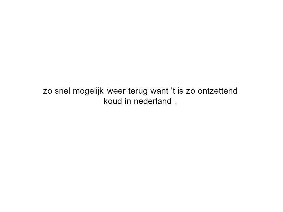 zo snel mogelijk weer terug want t is zo ontzettend koud in nederland .
