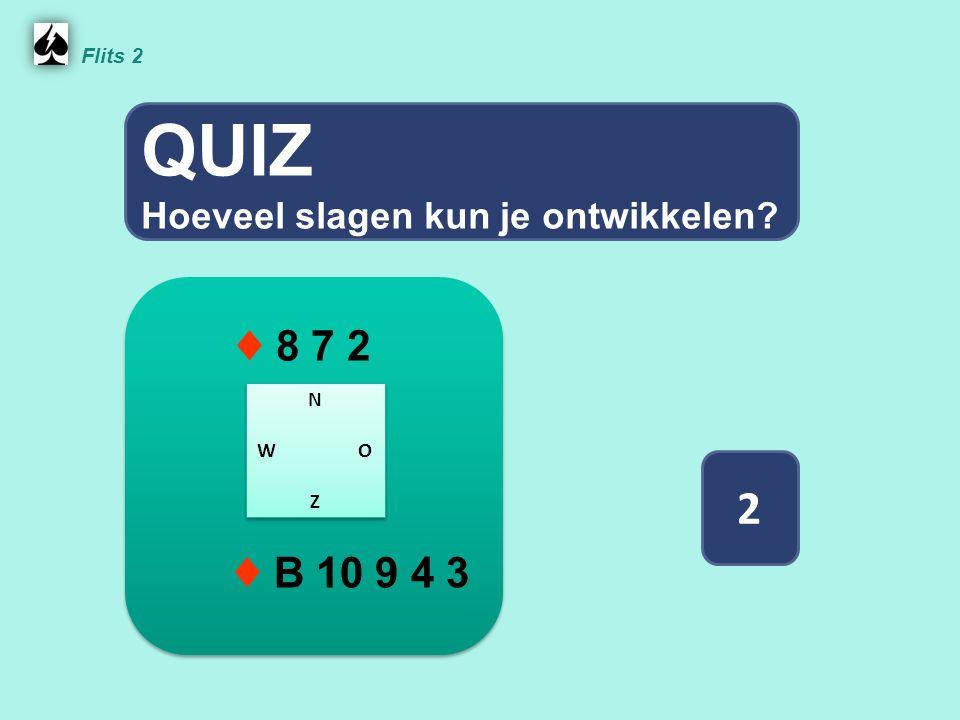 QUIZ 2 ♦ 8 7 2 ♦ B 10 9 4 3 Hoeveel slagen kun je ontwikkelen Flits 2