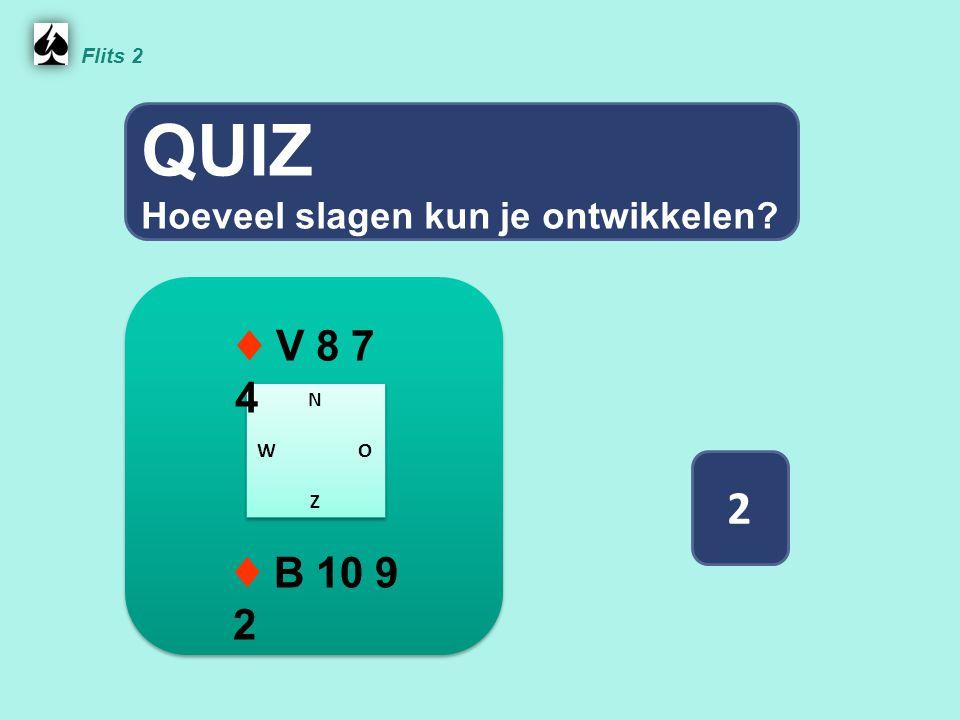 QUIZ 2 ♦ V 8 7 4 ♦ B 10 9 2 Hoeveel slagen kun je ontwikkelen Flits 2