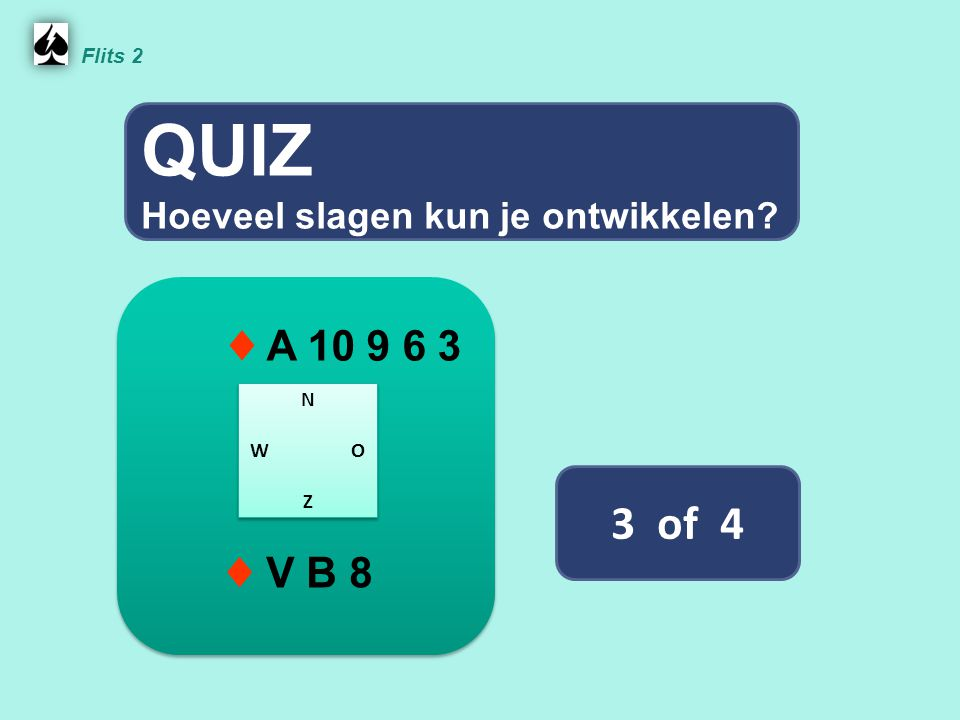 QUIZ 3 of 4 ♦ A 10 9 6 3 ♦ V B 8 Hoeveel slagen kun je ontwikkelen