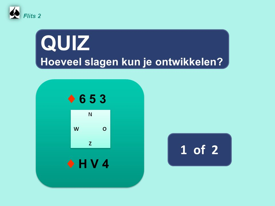 QUIZ 1 of 2 ♦ 6 5 3 ♦ H V 4 Hoeveel slagen kun je ontwikkelen Flits 2