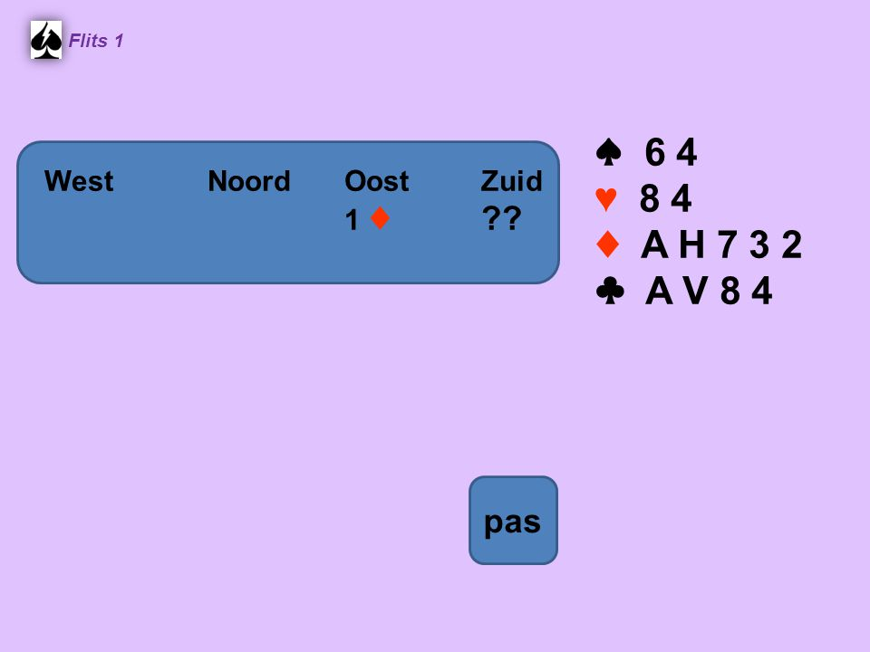 ♠ 6 4 ♥ 8 4 ♦ A H 7 3 2 ♣ A V 8 4 pas West Noord Oost Zuid 1 ♦