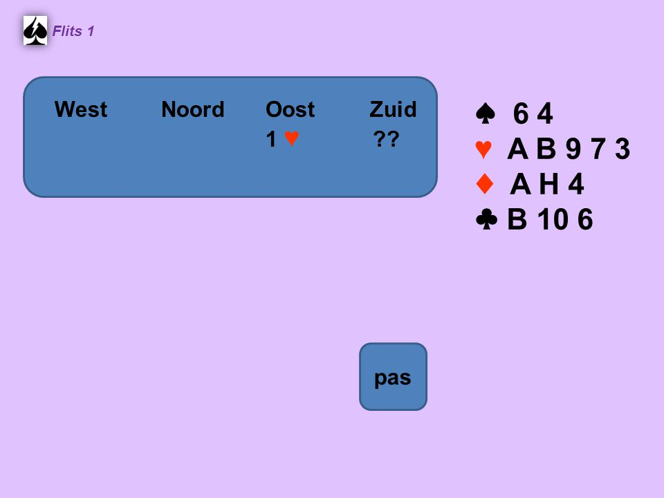 ♠ 6 4 ♥ A B 9 7 3 ♦ A H 4 ♣ B 10 6 West Noord Oost Zuid 1 ♥ pas
