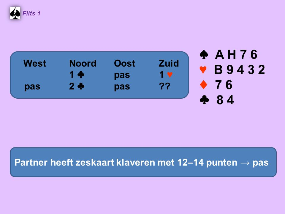 ♠ A H 7 6 ♥ B 9 4 3 2 ♦ 7 6 ♣ 8 4 West Noord Oost Zuid