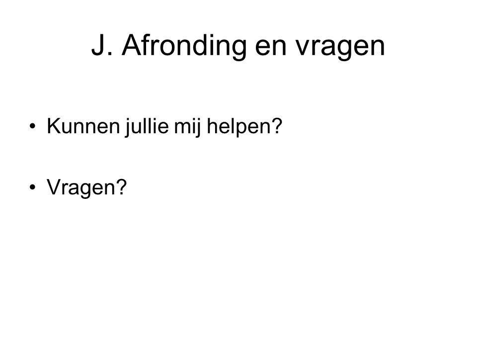 J. Afronding en vragen Kunnen jullie mij helpen Vragen