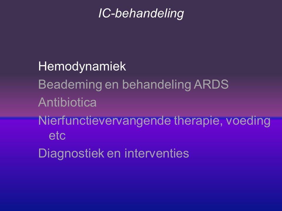 IC-behandeling Hemodynamiek Beademing en behandeling ARDS Antibiotica Nierfunctievervangende therapie, voeding etc Diagnostiek en interventies