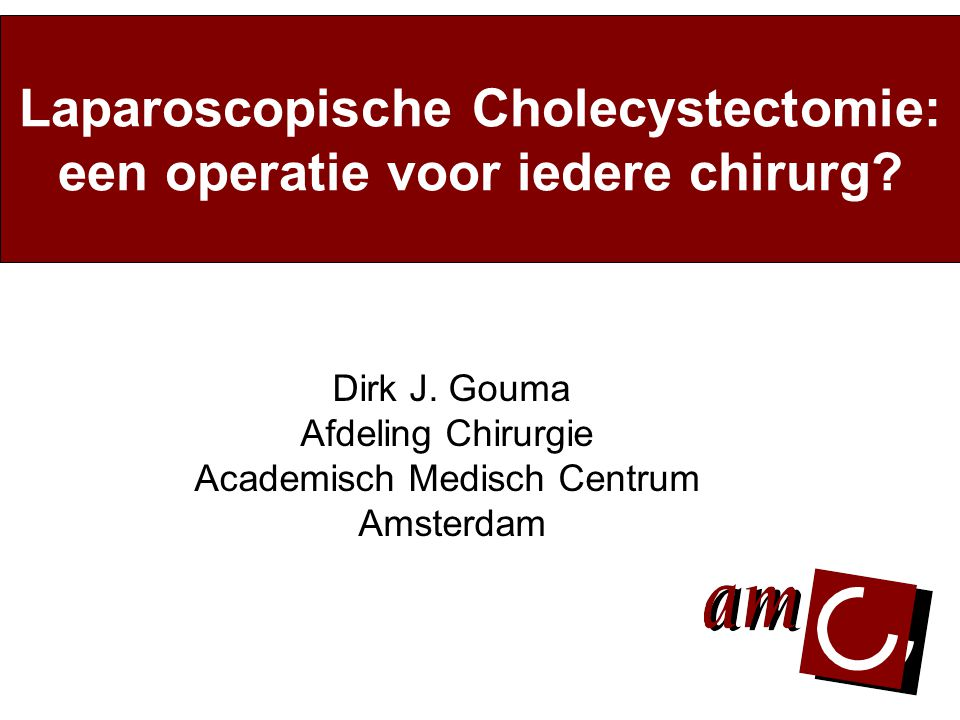 Dirk J. Gouma Afdeling Chirurgie Academisch Medisch Centrum Amsterdam