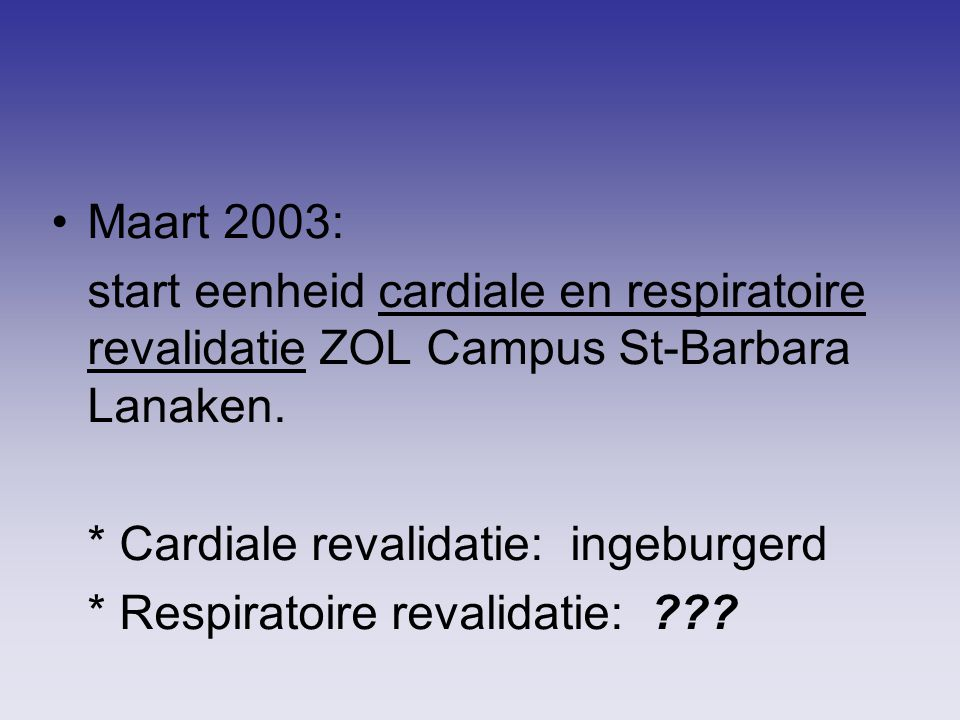 Maart 2003: start eenheid cardiale en respiratoire revalidatie ZOL Campus St-Barbara Lanaken. * Cardiale revalidatie: ingeburgerd.