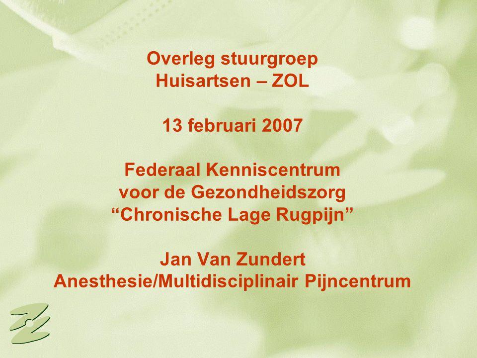 Overleg stuurgroep Huisartsen – ZOL 13 februari 2007 Federaal Kenniscentrum voor de Gezondheidszorg Chronische Lage Rugpijn Jan Van Zundert Anesthesie/Multidisciplinair Pijncentrum