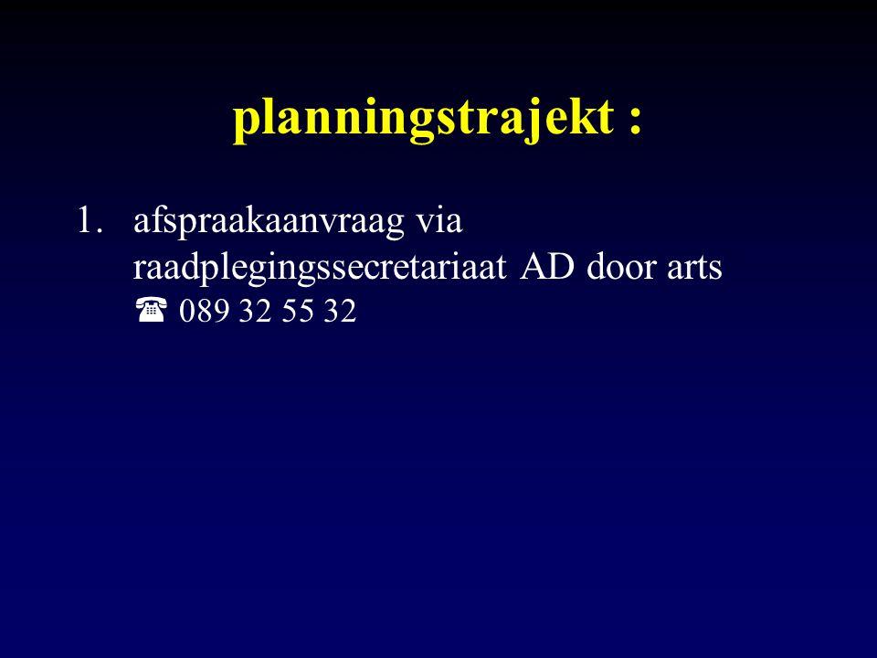 planningstrajekt : afspraakaanvraag via raadplegingssecretariaat AD door arts  089 32 55 32
