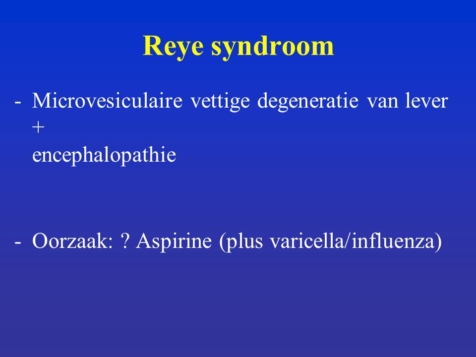 Reye syndroom Microvesiculaire vettige degeneratie van lever + encephalopathie.