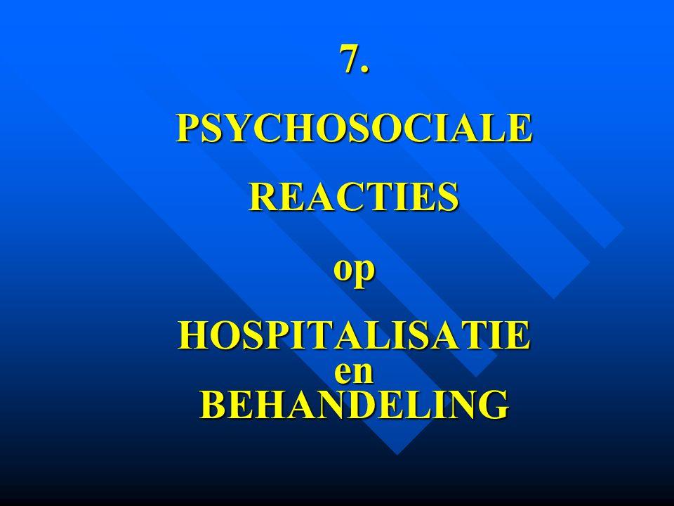 7. PSYCHOSOCIALE REACTIES op HOSPITALISATIE en BEHANDELING