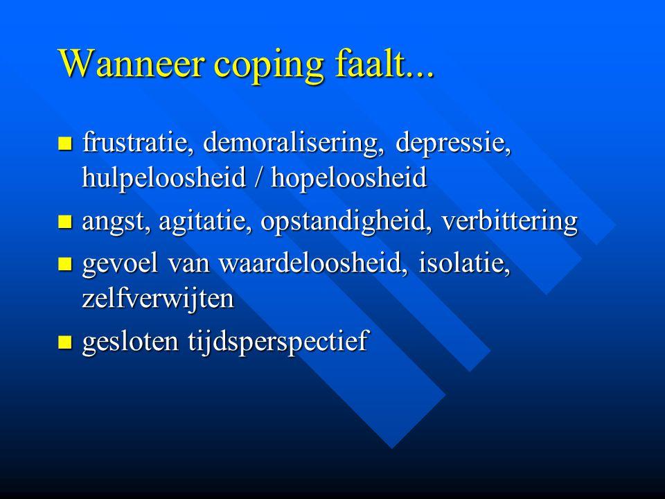 Wanneer coping faalt... frustratie, demoralisering, depressie, hulpeloosheid / hopeloosheid. angst, agitatie, opstandigheid, verbittering.