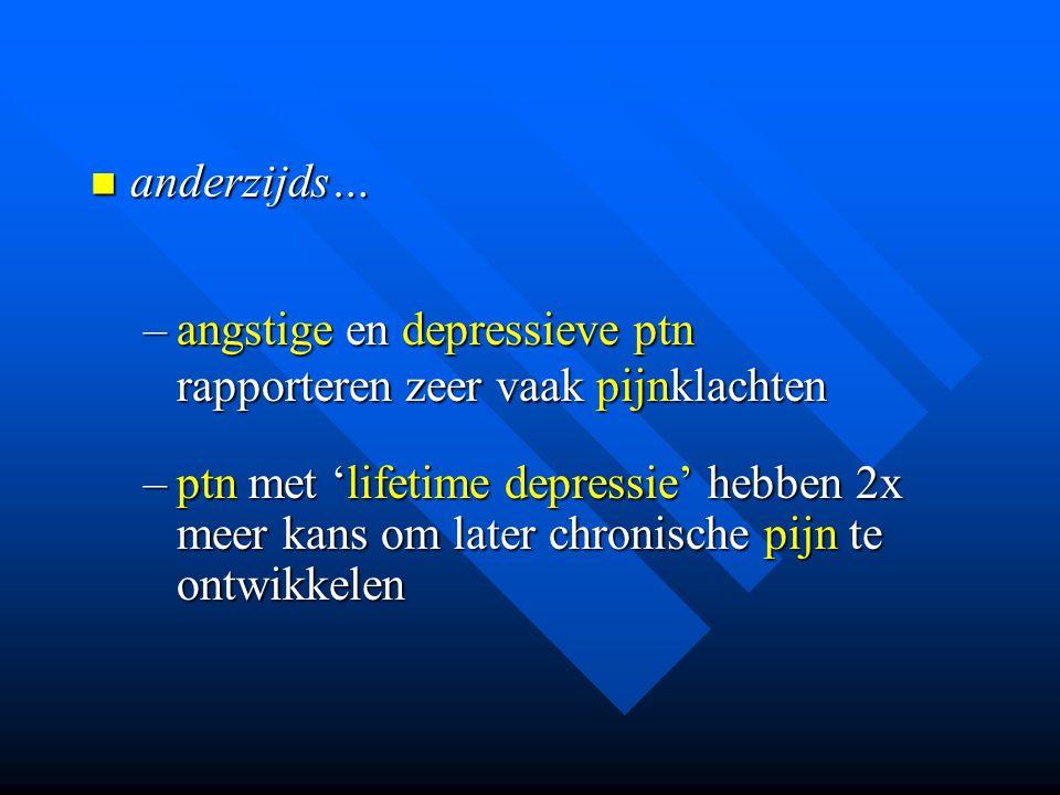anderzijds… angstige en depressieve ptn rapporteren zeer vaak pijnklachten.