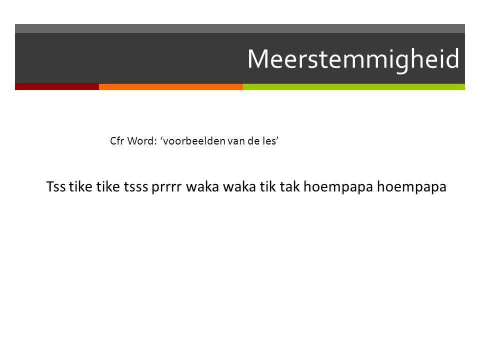 Meerstemmigheid Cfr Word: 'voorbeelden van de les' Tss tike tike tsss prrrr waka waka tik tak hoempapa hoempapa.