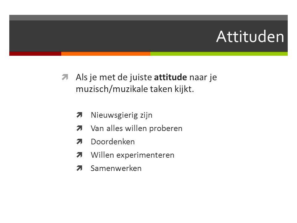 Attituden Als je met de juiste attitude naar je muzisch/muzikale taken kijkt. Nieuwsgierig zijn. Van alles willen proberen.