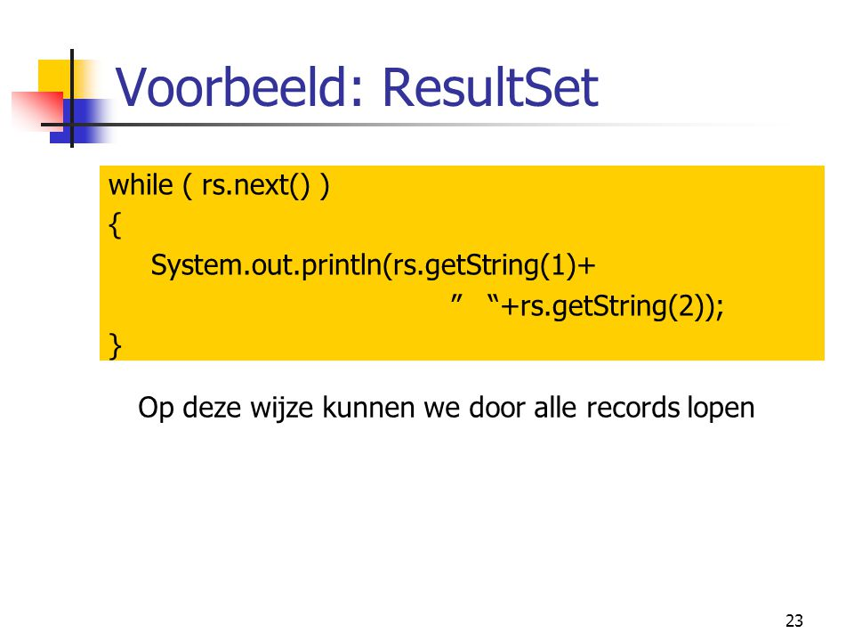 Voorbeeld: ResultSet while ( rs.next() ) {