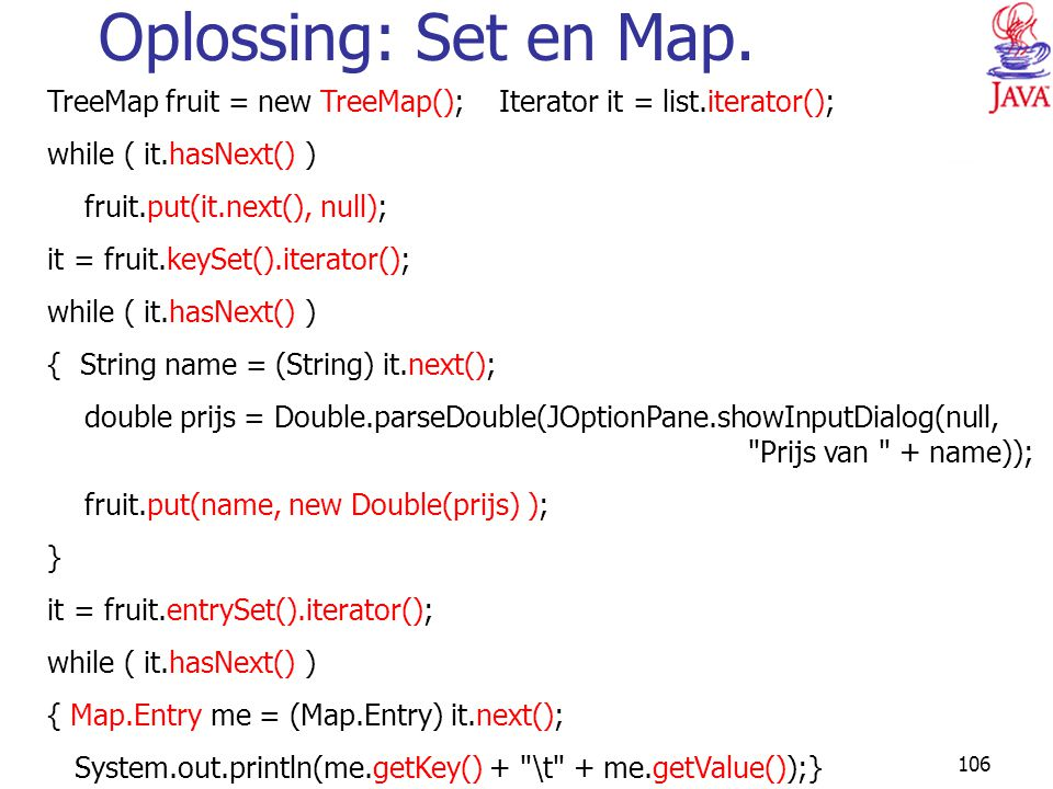 Oplossing: Set en Map. TreeMap fruit = new TreeMap(); Iterator it = list.iterator(); while ( it.hasNext() )