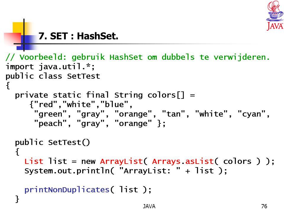 7. SET : HashSet. // Voorbeeld: gebruik HashSet om dubbels te verwijderen. import java.util.*; public class SetTest.