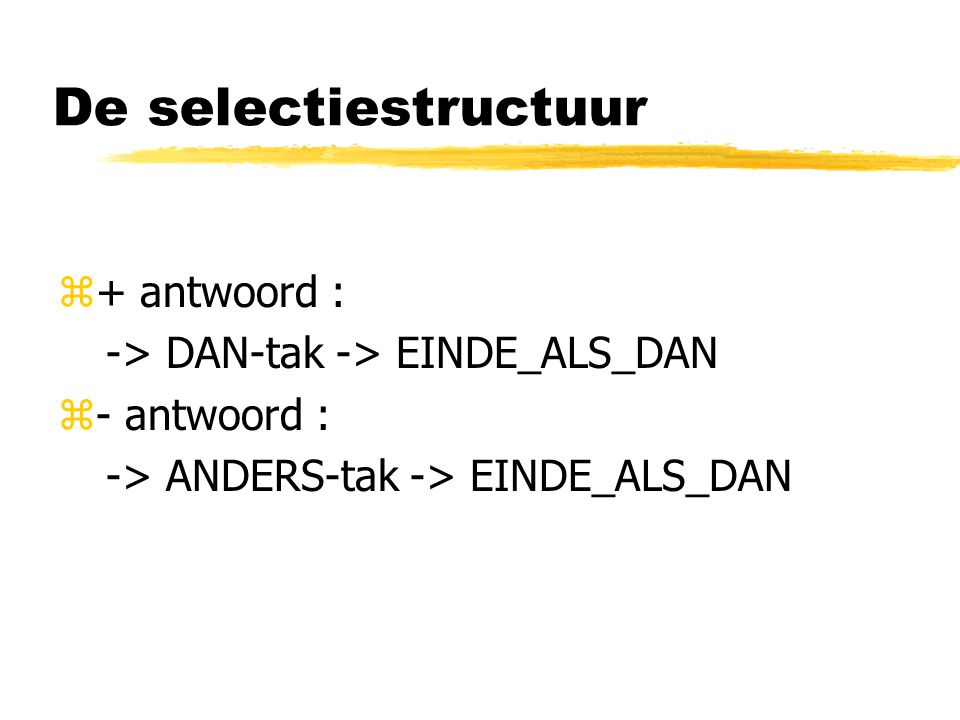 De selectiestructuur + antwoord : -> DAN-tak -> EINDE_ALS_DAN