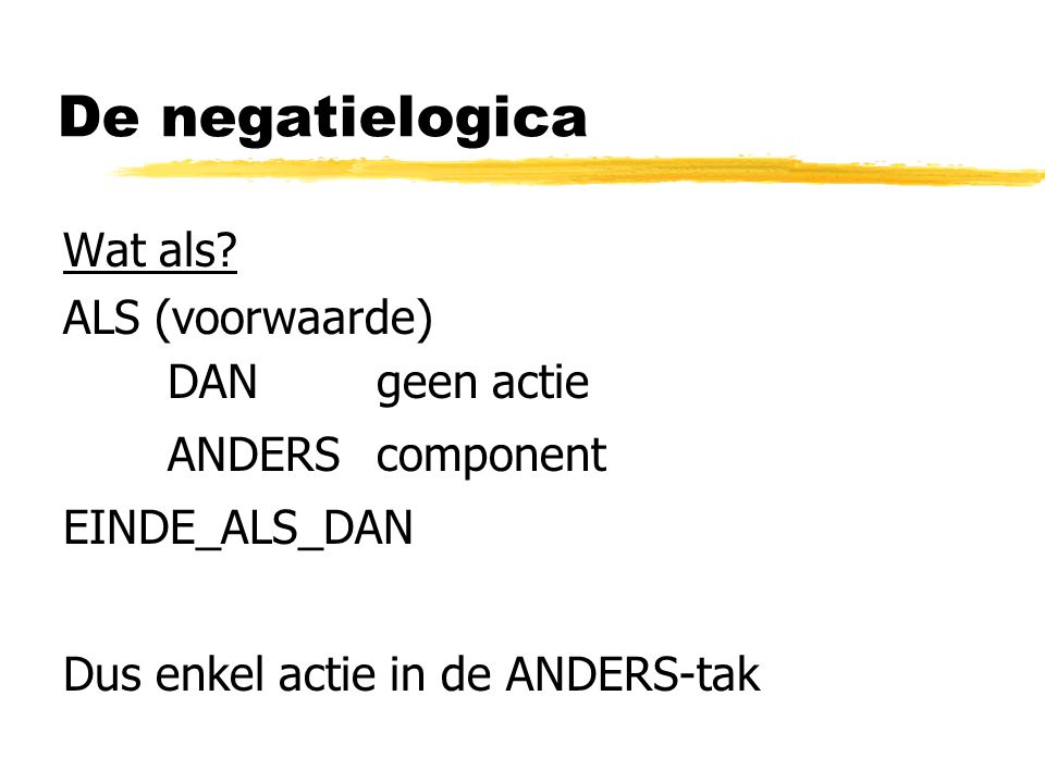 De negatielogica Wat als ALS (voorwaarde) DAN geen actie