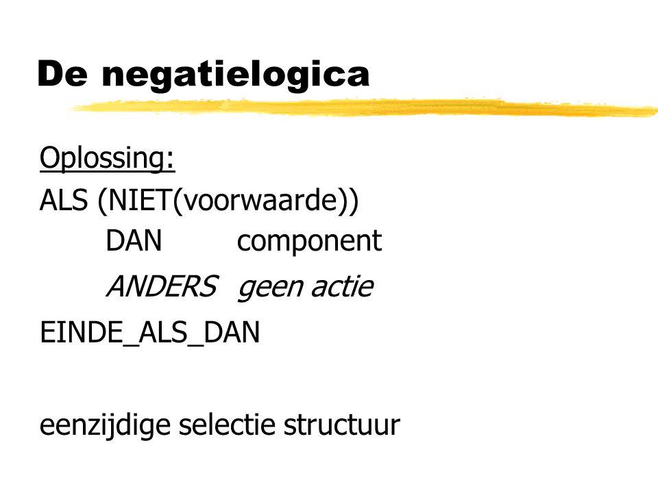 De negatielogica Oplossing: ALS (NIET(voorwaarde)) DAN component