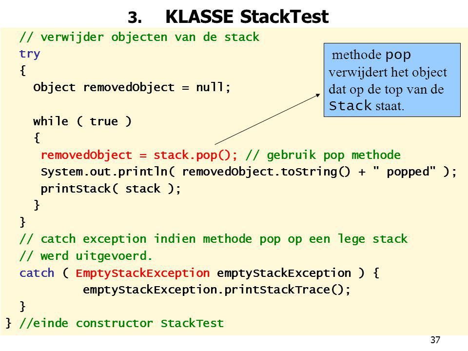 3. KLASSE StackTest // verwijder objecten van de stack. try. { Object removedObject = null; while ( true )