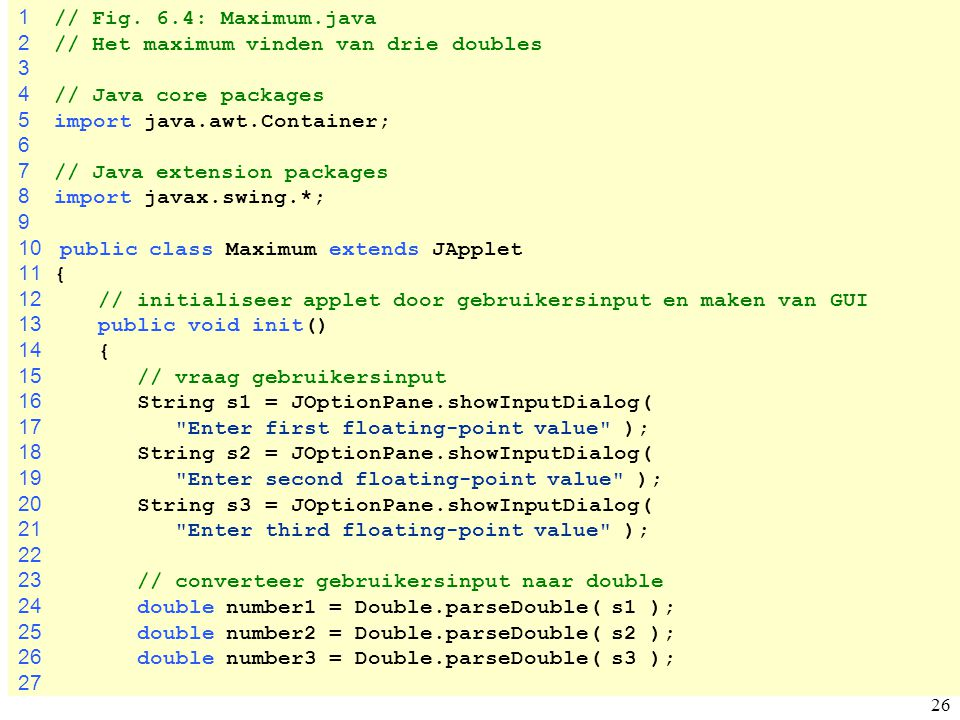 1 // Fig. 6.4: Maximum.java 2 // Het maximum vinden van drie doubles. 3. 4 // Java core packages.