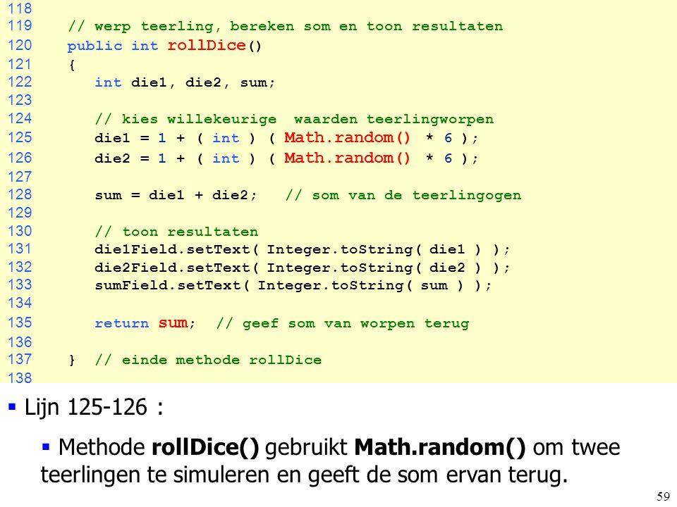 118 119 // werp teerling, bereken som en toon resultaten. 120 public int rollDice() 121 {