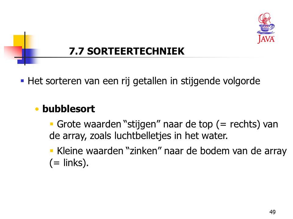 7.7 SORTEERTECHNIEK Het sorteren van een rij getallen in stijgende volgorde. bubblesort.