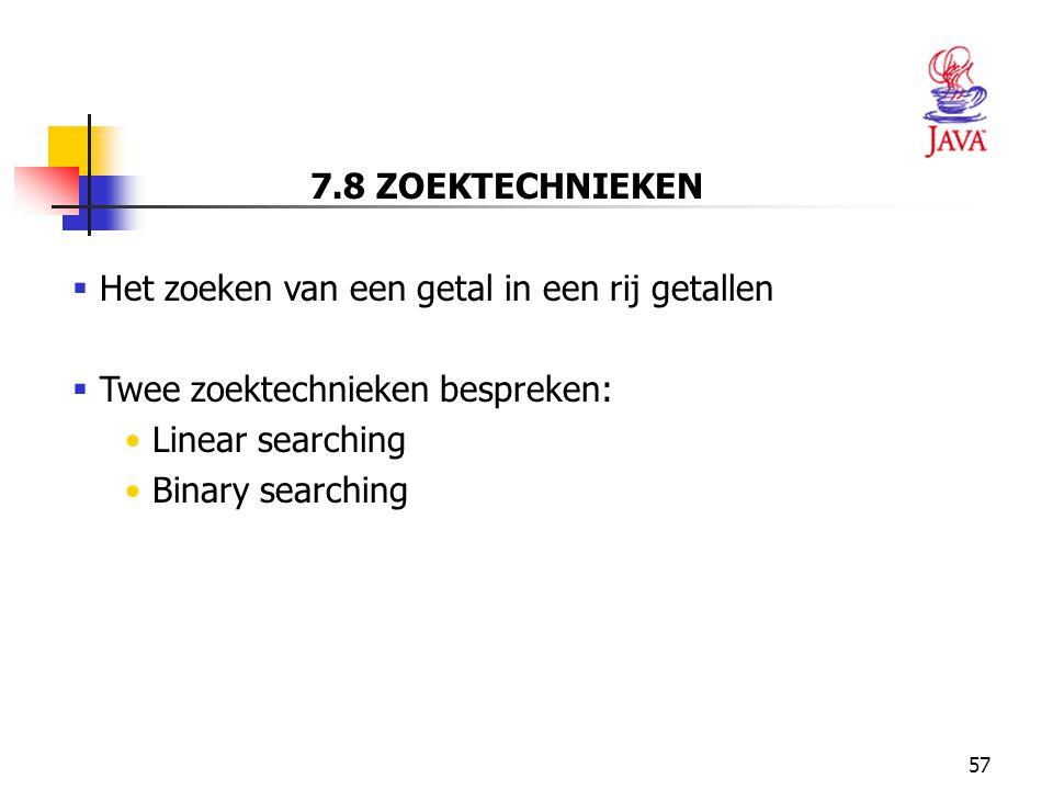 7.8 ZOEKTECHNIEKEN Het zoeken van een getal in een rij getallen. Twee zoektechnieken bespreken: Linear searching.