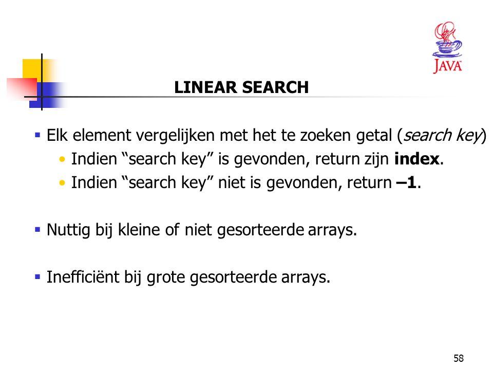 LINEAR SEARCH Elk element vergelijken met het te zoeken getal (search key) Indien search key is gevonden, return zijn index.