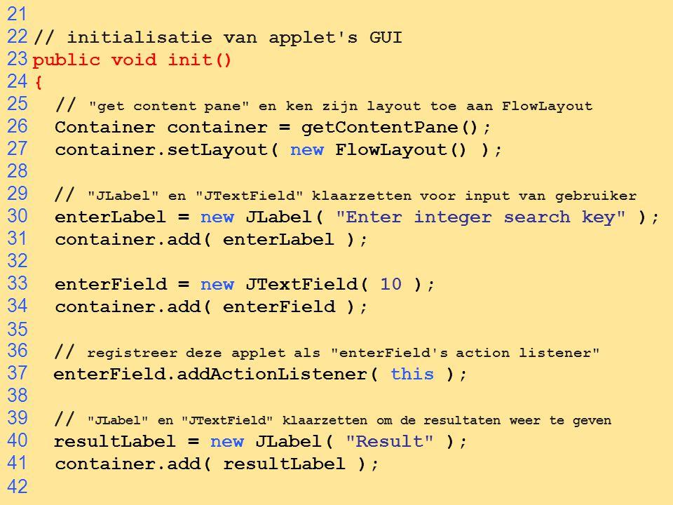 21 22 // initialisatie van applet s GUI. 23 public void init() 24 { 25 // get content pane en ken zijn layout toe aan FlowLayout.