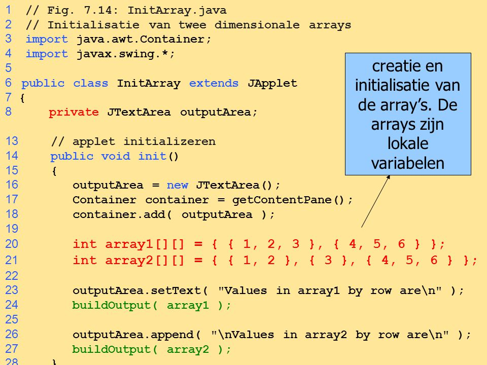 1 // Fig. 7.14: InitArray.java 2 // Initialisatie van twee dimensionale arrays. 3 import java.awt.Container;