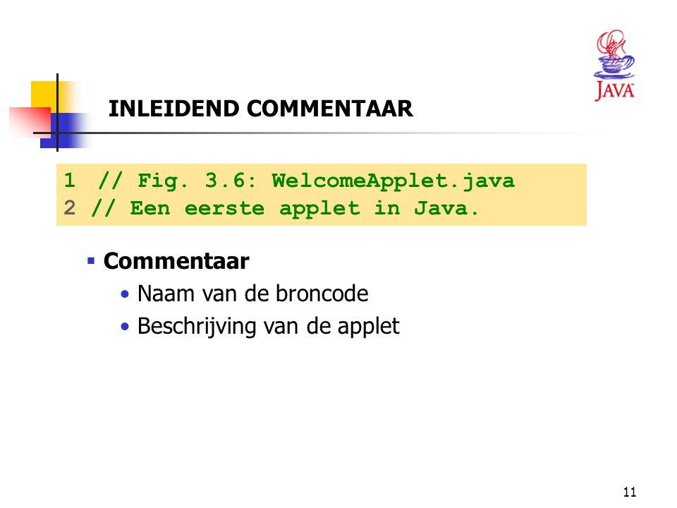 INLEIDEND COMMENTAAR // Fig. 3.6: WelcomeApplet.java. 2 // Een eerste applet in Java. Commentaar.
