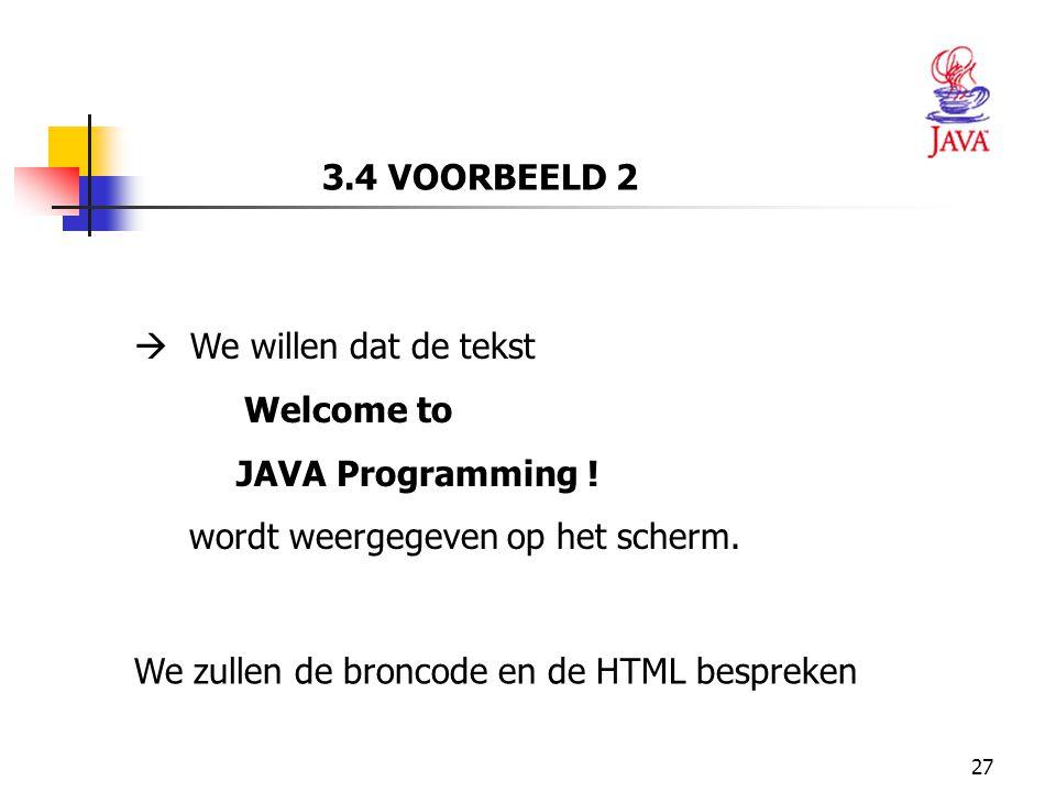 3.4 VOORBEELD 2  We willen dat de tekst. Welcome to. JAVA Programming ! wordt weergegeven op het scherm.