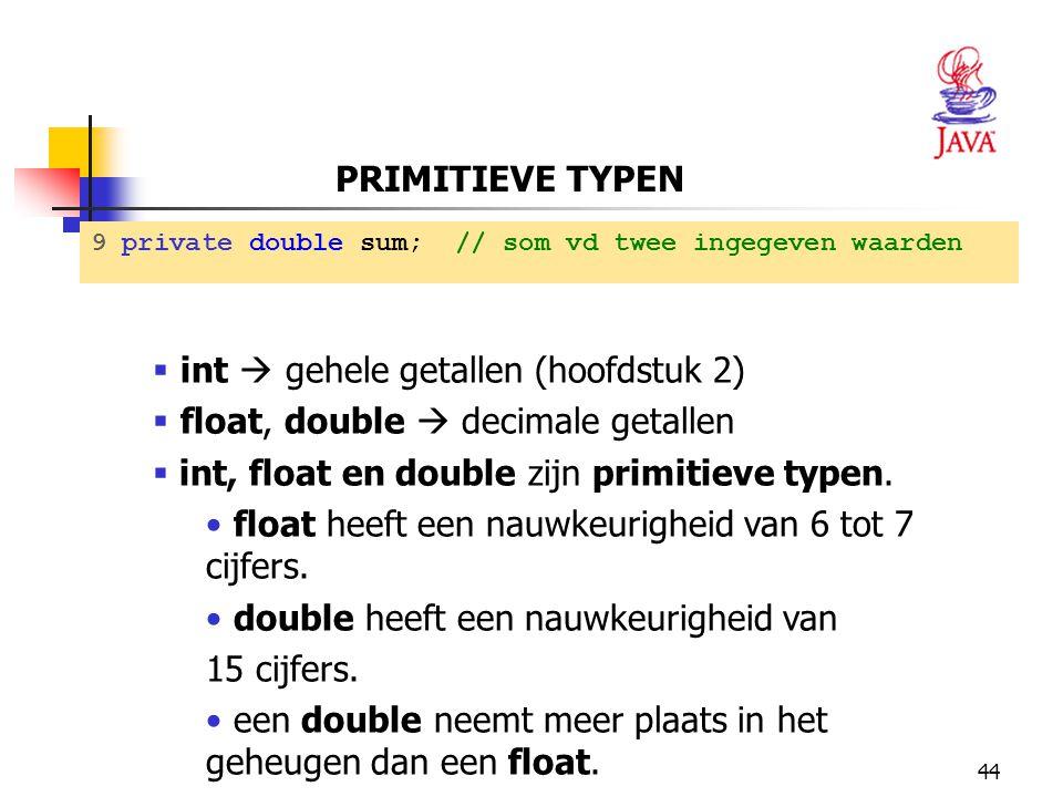 int  gehele getallen (hoofdstuk 2) float, double  decimale getallen