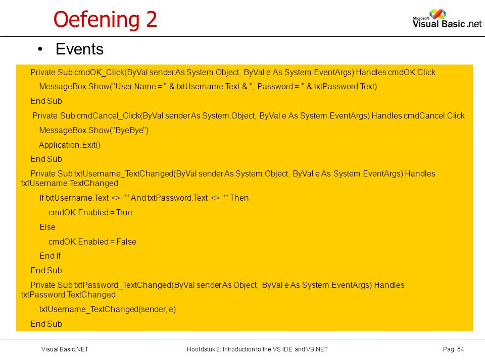Oefening 2 Events. Private Sub cmdOK_Click(ByVal sender As System.Object, ByVal e As System.EventArgs) Handles cmdOK.Click.